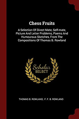 Chess Fruits: A Selection of Direct Mate, Self-Mate, Picture and Letter Problems, Poems and Humourous Sketches, from the Compositions of Thomas B. Rowland
