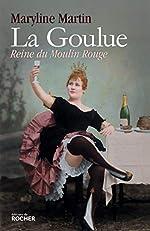 La Goulue - Reine du Moulin Rouge de Maryline Martin