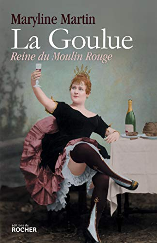La Goulue: Reine du Moulin Rouge par Maryline Martin