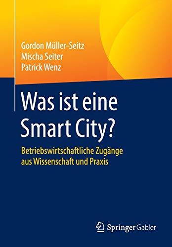 Was ist eine Smart City?: Betriebswirtschaftliche Zugänge aus Wissenschaft und Praxis