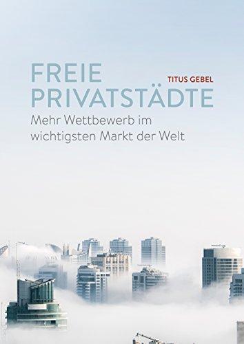 Freie Privatstädte: Mehr Wettbewerb im wichtigsten Markt der Welt (Markt Ebook)