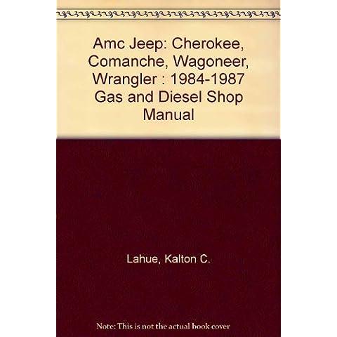 Amc Jeep: Cherokee, Comanche, Wagoneer, Wrangler : 1984-1987 Gas and Diesel Shop Manual by Kalton C. Lahue (1987-06-01)