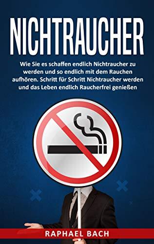 Nichtraucher!: Wie Sie es schaffen endlich Nichtraucher zu werden und so endlich mit dem Rauchen aufhören. Schritt für Schritt Nichtraucher werden und das Leben endlich Raucherfrei genießen
