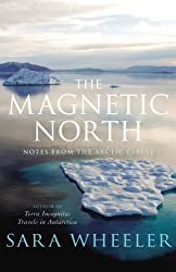 The Magnetic North: Notes From the Arctic Circle: Written by Sara Wheeler, 2009 Edition, Publisher: Jonathan Cape [Hardcover]