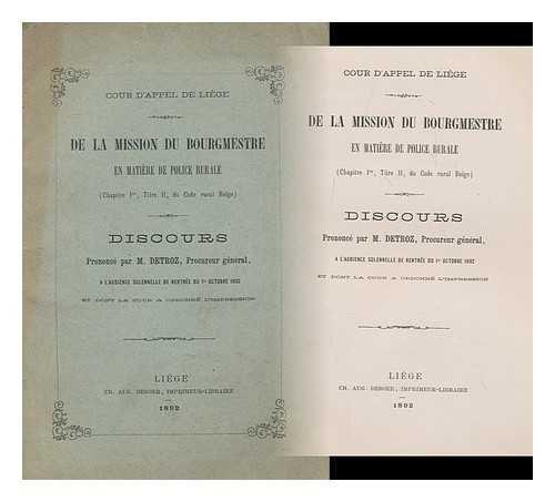 De La Mission Du Bourgmestre En Matiere De Police Rurale (Chapitre Ier, Titre II, Du Code Rural Belge). Discours Prononce Par M. Detroz, Procureur General par M. Detroz