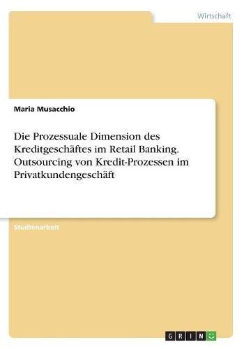 Die Prozessuale Dimension des Kreditgeschäftes im Retail Banking. Outsourcing von Kredit-Prozessen im Privatkundengeschäft