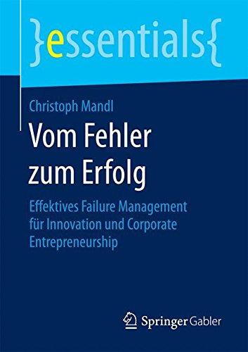 Vom Fehler zum Erfolg: Effektives Failure Management fur Innovation und Corporate Entrepreneurship (essentials)