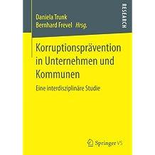 Korruptionsprävention in Unternehmen und Kommunen: Eine interdisziplinäre Studie