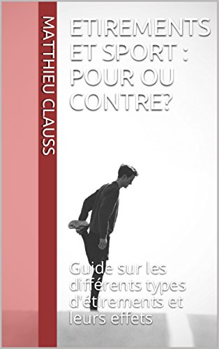 Etirements et sport : pour ou contre ?: Guide sur les différents types d'étirements et leurs effets par Matthieu Cls