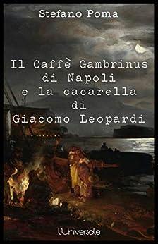 Il Caffè Gambrinus di Napoli e la cacarella di Giacomo Leopardi di [Poma, Stefano]