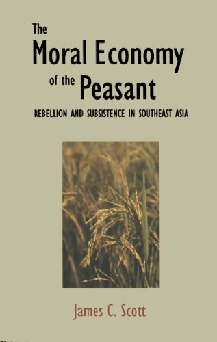 The Moral Economy of the Peasant: Rebellion and Subsistence in Southeast Asia: Rebellion and Subsistence in South East Asia