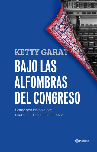 Bajo las alfombras del Congreso: Cómo son los políticos cuando creen que nadie los ve por Ketty Garat