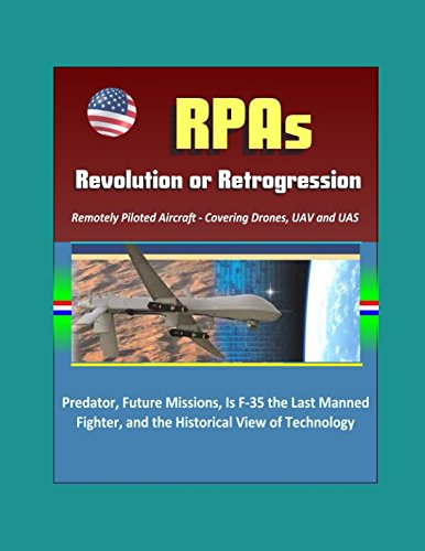 RPAs: Revolution or Retrogression? Remotely Piloted Aircraft - Covering Drones, UAV and UAS, Predator, Future Missions, Is F-35 the Last Manned Fighter, and the Historical View of Technology