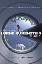 This Round's on Me: Lorne Rubenstein on Golf by Lorne Rubenstein (2009-04-07)