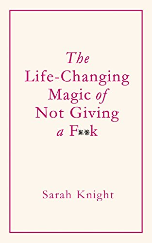 The Life-Changing Magic of Not Giving a F**k: How to stop spending time you don't have doing things you don't want to do with people you don't like by [Knight, Sarah]