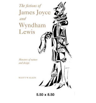 [The Fictions of James Joyce and Wyndham Lewis: Monsters of Nature and Design] (By: Scott W. Klein) [published: November, 2006]