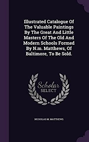 Illustrated Catalogue of the Valuable Paintings by the Great and Little Masters of the Old and Modern Schools Formed by N.M. Matthews, of Baltimore, to Be Sold.