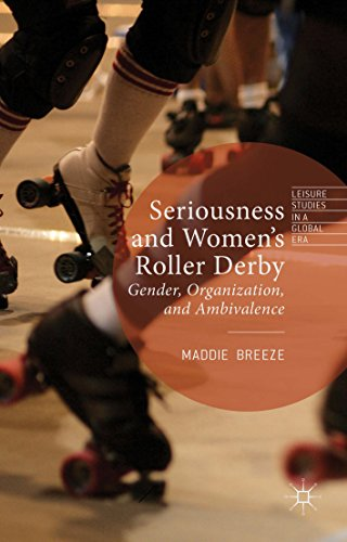 Seriousness and Women's Roller Derby: Gender, Organization, and Ambivalence (Leisure Studies in a Global Era) by [Breeze, Maddie]