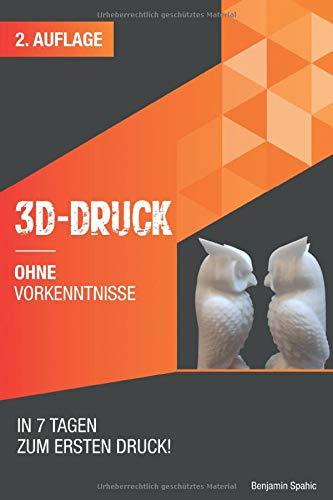 3D Druck ohne Vorkenntnisse - in 7 Tagen zum ersten 3D Druck: Ideen verwirklichen - ohne technisches Know-How (3D Druck Ratgeber, Band 2)
