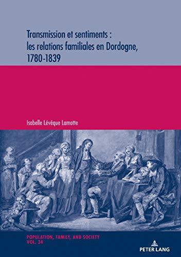 Transmission et sentiments : les relations familiales en Dordogne, 1780-1839 (Population, Famille et Société / Population, Family, and Society, Band 34)