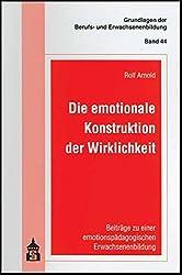 Die emotionale Konstruktion der Wirklichkeit: Beiträge zu einer emotionspädagogischen Erwachsenenbildung (Grundlagen der Berufs- und Erwachsenenbildung)