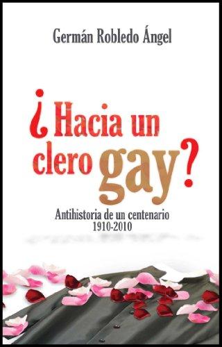 ¿Hacia un clero gay? Antihistoria de un centenario 1910-2010 por Germán  Robledo Ángel