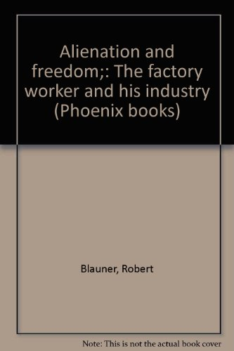 alienation-and-freedom-the-factory-worker-and-his-industry-phoenix-books