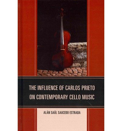 [(The Influence of Carlos Prieto on Contemporary Cello Music)] [ By (author) Alan Saul Saucedo Estrada ] [April, 2014]