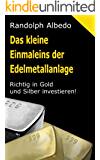 Das kleine Einmaleins der Edelmetallanlage: Richtig in Gold und Silber investieren (Grundwissen Gold 1)