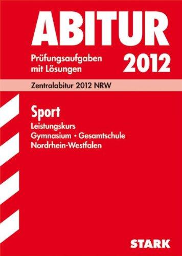 Abitur-Prüfungsaufgaben Gymnasium/Gesamtschule NRW: Sport Leistungskurs; Zentralabitur 2012 NRW Jahrgänge 2007-2011. Prüfungsaufgaben mit Lösungen. (Licht Nicole 4)