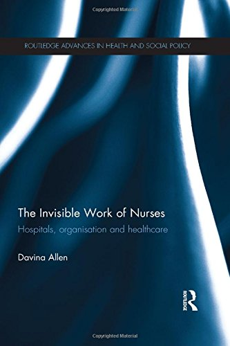 The Invisible Work of Nurses: Hospitals, Organisation and Healthcare (Routledge Advances in Health and Social Policy)