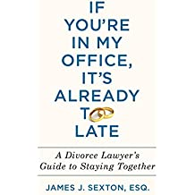 If You're in My Office, It's Already Too Late: A Divorce Lawyer's Guide to Staying Together (English Edition)