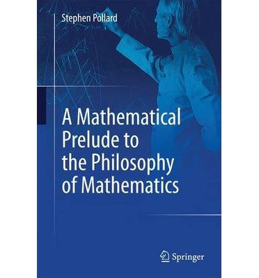 [(A Mathematical Prelude to the Philosophy of Mathematics)] [ By (author) Stephen Pollard ] [June, 2014]