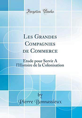 Les Grandes Compagnies de Commerce: Étude Pour Servir a l'Histoire de la Colonisation (Classic Reprint) par Pierre Bonnassieux