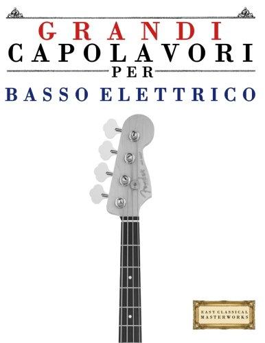Grandi Capolavori Per Basso Elettrico: Pezzi Facili Di Bach, Beethoven, Brahms, Handel, Haydn, Mozart, Schubert, Tchaikovsky, Vivaldi E Wagner