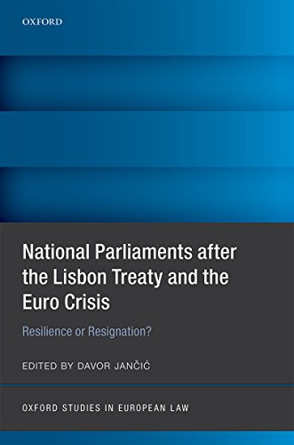 National Parliaments after the Lisbon Treaty and the Euro Crisis: Resilience or Resignation? (Oxford Studies in European Law)