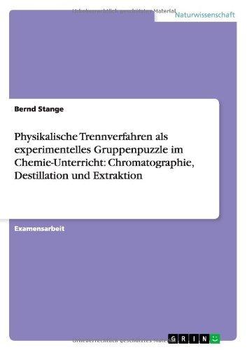 Physikalische Trennverfahren als experimentelles Gruppenpuzzle im Chemie-Unterricht: Chromatographie, Destillation und Extraktion by Bernd Stange (2009-05-08)