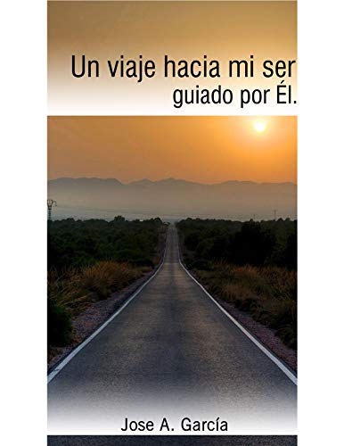 Un viaje hacia mi ser, guiado por Él por Jose Alberto García