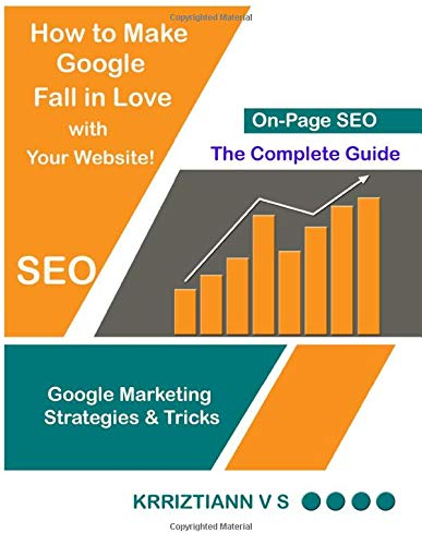 On-Page SEO: How to Make Google Fall in Love with Your Website: Google Marketing Strategies and Tricks