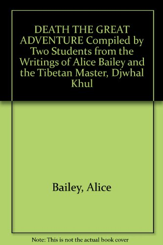DEATH THE GREAT ADVENTURE Compiled by Two Students from the Writings of Alice Bailey and the Tibetan Master, Djwhal Khul