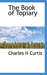 The Book of Topiary by Charles H Curtis (2009-11-18)
