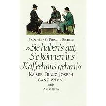 Sie haben's gut, sie können ins Kaffeehaus gehen!: Kaiser Franz Joseph ganz privat
