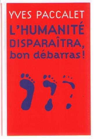 L'humanité disparaîtra, bon débarras ! par Yves Paccalet