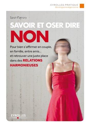 Savoir et oser dire non: Pour bien s'affirmer en couple, en famille, entre amis... et retrouver une juste place dans les relations harmonieuses (Eyrolles Pratique) (French Edition)
