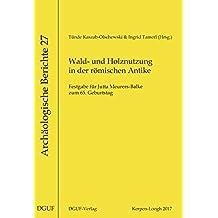 Wald- und Holznutzung in der römischen Antike: Festgabe für Jutta Meurers-Balke zum 65. Geburtstag (Archäologische Berichte)