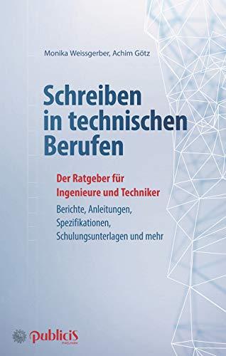 Schreiben in technischen Berufen: Der Ratgeber für Ingenieure und Techniker: Berichte, Anleitungen, Spezifikationen, Schulungsunterlagen und mehr