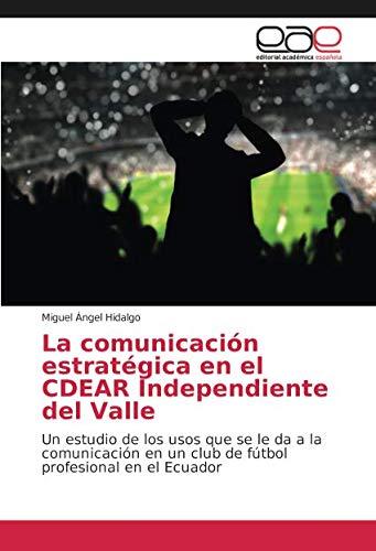 La comunicación estratégica en el CDEAR Independiente del Valle: Un estudio de los usos que se le da a la comunicación en un club de fútbol profesional en el Ecuador