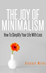 MINIMALISM: The Joy Of Minimalism - How To Simplify Your Life With Less (Minimalist Living Guide) (English Edition)
