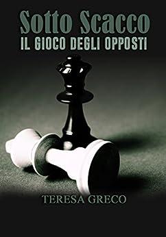 Sotto Scacco - Il gioco degli opposti (Saga degli scacchi Vol. 1) di [Greco, Teresa]