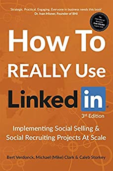 How To REALLY Use LinkedIn: Implementing Social Selling & Social Recruiting Projects At Scale by [Verdonck, Bert, Clark, Michael (Mike), Storkey, Caleb]